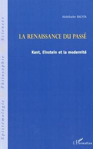 Abdelkader Bachta - La renaissance du passé - Kant, Einstein et la modernité.