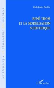 Abdelkader Bachta - René Thom et la modélisation scientifique.