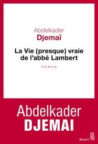 Abdelkader Djemaï - La vie (presque) vraie de l'abbé Lambert.
