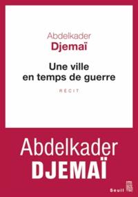 Abdelkader Djemaï - Une ville en temps de guerre.