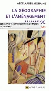 Abdelkader Mohaine - La géographie et l'aménagement au Maroc - Regards croisés.