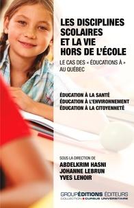 """Abdelkrim Hasni et Johanne Lebrun - Les disciplines scolaires et la vie hors de l'école : le cas des """"éducations à"""" au Québec - Education à la santé, éducation à l'environnement et éducation à la citoyenneté."""