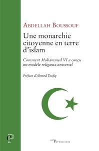 Abdellah Boussouf et Abdallah Boussouf - Une monarchie citoyenne en terre d'islam - Comment Mohammed VI a conçu un modèle religieux universel ?.