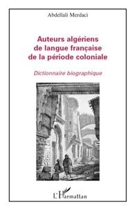 Abdellali Merdaci - Auteurs algériens de langue française de la période coloniale - Dictionnaire biographique.