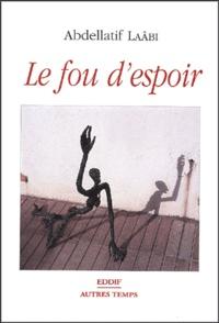 Abdellatif Laâbi - Le fou d'espoir - Ou Le chemin des ordalies.