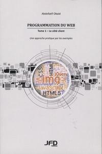 Abdellatif Obaid - Programmation du Web - Tome 1, Le côté client - Une approche pratique par exemples (HTML, CSS, JavaScript, JQuery, HTML5, CSS3).