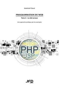Abdellatif Obaid - Programmation du Web - Tome 2, Le côté serveur - Une approche pratique par les exemples (CGI, Servlets, JSP, PHP, MySQL, AJAX, JSON, CakePHP).