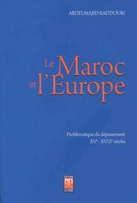 Abdelmajid Kaddouri - Le Maroc et l'Europe - Problématique du dépassement (XVe-XVIIIe siècles).