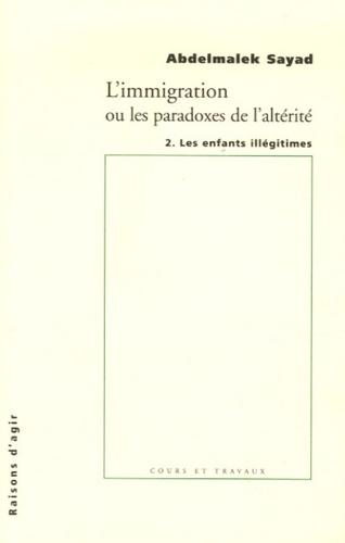 Abdelmalek Sayad - L'immigration ou les paradoxes de l'altérité - Les enfants illégitimes.