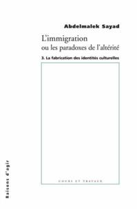 Abdelmalek Sayad - L'immigration ou Les paradoxes de l'alterité - Tome 3, La fabrication des identités culturelles.