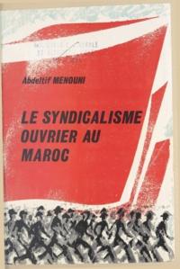 Abdeltif Menouni et Omar Benjelloun - Le syndicalisme ouvrier au Maroc.