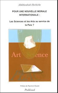 Abdelwahab Hechiche - Pour Une Nouvelle Morale Internationale : Les Sciences et Les Arts Au Service De La Paix.
