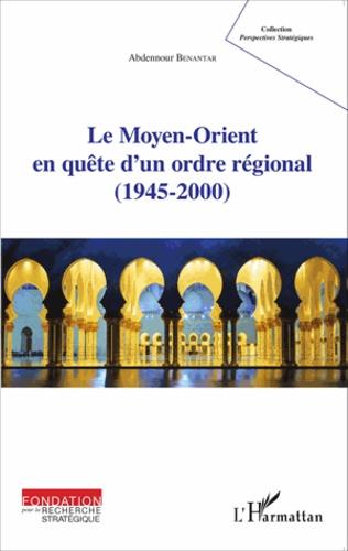 Abdennour Benantar - Le Moyen-Orient en quête d'un ordre régional (1945-2000).