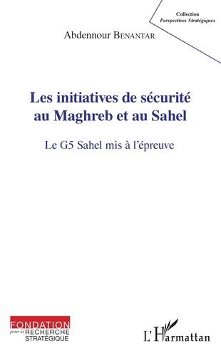 Abdennour Benantar - Les initiatives de sécurité au Maghreb et au Sahel - Le G5 Sahel mis à l'épreuve.