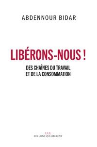 Abdennour Bidar - Libérons-nous ! - Des chaînes du travail et de la consommation.