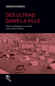 Abderrahim Bourkia - Des ultras dans la ville - Etude sociologique sur un aspect de la violence urbaine.