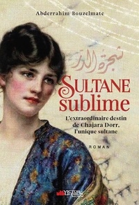 Abderrahim Bouzelmate - Sultane sublime - L'extraordinaire destin de Chajara Dorr.
