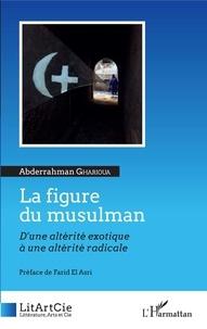 Abderrahman Gharioua - La figure du musulman - D'une altérité exotique à une altérité radicale.