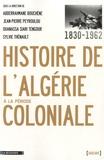 Abderrahmane Bouchène et Jean-Pierre Peyroulou - Histoire de l'Algérie à la période coloniale 1830-1962.