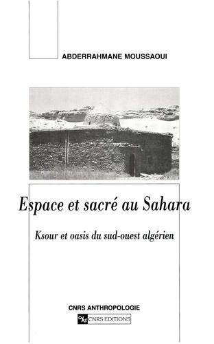 Espace et sacré au Sahara. Ksour et oasis du sud-ouest algérien