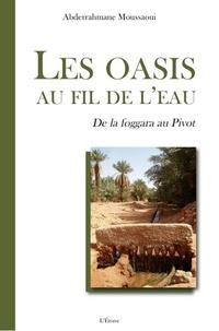 Abderrahmane Moussaoui - Les oasis au fil de l'eau - De la foggara au Pivot.