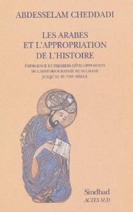 Abdesselam Cheddadi - Les Arabes et l'appropriation de l'histoire - Emergence et premiers développements de l'historiographie musulmane jusqu'au IIe/VIIIe siècle.