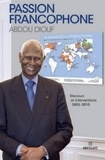 Abdou Diouf - Passion francophone - Discours et interventions 2003-2010.
