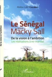 Abdou-Latif Coulibaly - Le Sénégal sous Macky Sall - De la vision à l'ambition - Les réalisations à mi-mandat.