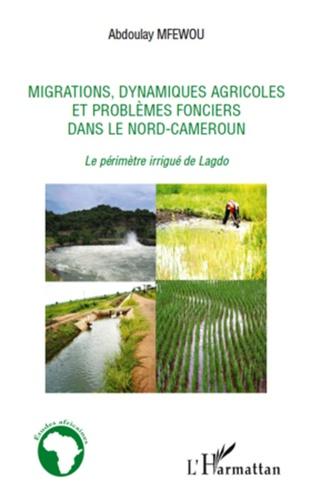 Abdoulay Mfewou - Migrations, dynamiques agricoles et problèmes fonciers dans le Nord-Cameroun - Le périmètre irrigué de Lagdo.