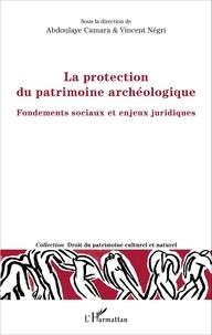 Abdoulaye Camara et Vincent Négri - La protection du patrimoine archéologique - Fondements sociaux et enjeux juridiques.