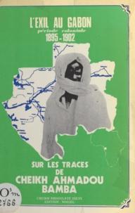Abdoulaye Dieye et Samba Laobé Fall - Sur les traces de Cheikh Ahmadou Bamba - L'exil au Gabon, période coloniale, 1895-1902.