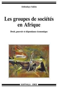 Abdoulaye Sakho - Les groupes de sociétés en Afrique - Droit, pouvoir et dépendance économique.