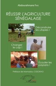 Abdourahmane Faye - Réussir l'agriculture sénégalaise - Déconstruire les utopies ! Changer de cap ! Ecouter les paysans !.