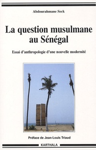 Abdourahmane Seck - La question musulmane au Sénégal - Essai d'anthropologie d'une nouvelle modernité.