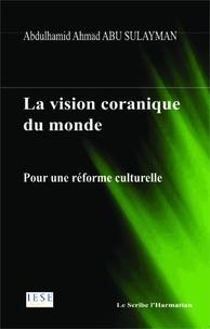 Abdulhamîd Abû Sulaymân - La vision coranique du monde - Pour uen réforme culturelle.