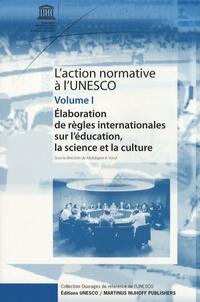 Abdulqawi A. Yusuf - L'action normative à l'Unesco - Volume 1, Elaboration de règles internationales sur l'éducation, la science et la culture.
