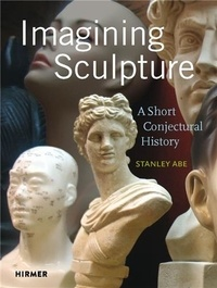 Abe Stanley - Imagining Sculpture /anglais.