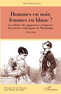 Abel Alexis Louis - Hommes en noir, femmes en blanc ? - La culture des apparences à l'épreuve du système esclavagiste en Martinique (1765-1848).