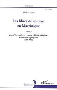 """Abel Alexis Louis - Les libres de couleur en Martinique - Tome 2, Quand Révolution et retour à """"l'Ancien Régime"""" riment avec ségrégation (1789-1802)."""