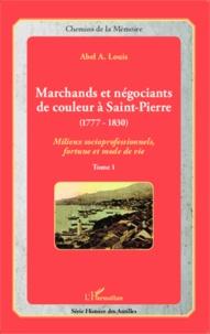 Marchands et négociants de couleur à Saint-Pierre (1777-1830)- Tome 1, Milieux socioprofessionnels, fortune et mode de vie - Abel Alexis Louis |