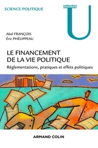 Abel François et Eric Phélippeau - Le financement de la vie politique - Réglementations, pratiques et effets politiques.