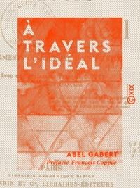 Abel Gabert et François Coppée - À travers l'Idéal - Fragments du journal d'un peintre.