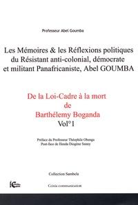 Abel Goumba - Les mémoires & les réflexions politiques du résistant anti-colonial, démocrate et militant panafricaniste, Abel Goumba - Tome 1, De la Loi-Cadre à la mort de Barthélémy Boganda.