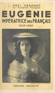 Abel Hermant - Eugénie, impératrice des Français - 1826-1920.
