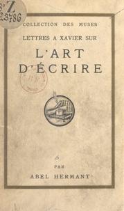 Abel Hermant - Lettres à Xavier sur l'art d'écrire.
