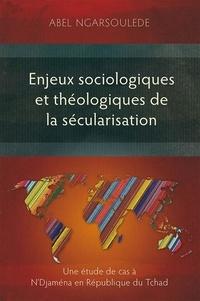 Abel Ngarsoulede - Enjeux sociologiques et théologiques de la sécularisation. Une étude de cas à N'Djaména en Républiqu.