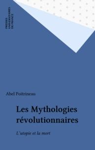 Abel Poitrineau - Les Mythologies révolutionnaires - L'utopie et la mort.