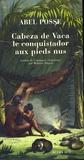 Abel Posse - Cabeza de Vaca, le conquistador aux pieds nus.