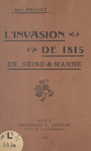 Abel Rigault - L'invasion de 1815 en Seine-et-Marne.