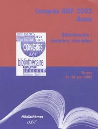 ABF - Bibliothécaire : évolution, révolution - Troyes, 21-24 juin 2002.
